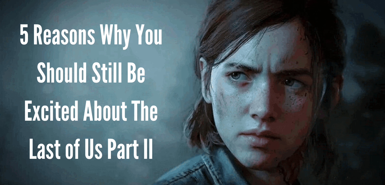 Top 5 Reasons To Be Excited About The Last of Us Part II